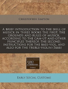 A Brief Introduction to the Skill of Musick in Three Books the First, the Grounds and Rules of Musick, According to the Gam-UT and Other Principles Thereof, the Second, Instructions for the Bass-Viol, and Also for the Treble-Violin