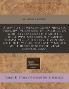A Way to Get Wealth Containing Six Principal Vocations, or Callings, in Which Every Good Husband or House-Wive May Lawfully Employ Themselves ... / The First Five Books Gathered by G.M., the Last by Master W.L. for the Benefit of Great Brittain.