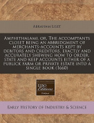 Amphithalami, Or, the Accomptants Closet Being an Abbridgment of Merchants-Accounts Kept by Debitors and Creditors, Exactly and Accurately Shewing How to Order, State and Keep Accounts Either of a Publick Farm or Private Estate Into a Single Book