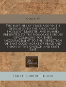 The Happines of Peace and Vnitie Dedicated to the Kings Most Excellent Maiestie, and Humbly Presented to the Honorable House of Commons, for Their Incouragement to the Perfection of That Good Worke of Peace and Vnion in the Church and State