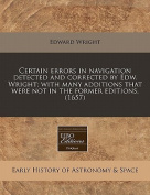 Certain Errors in Navigation Detected and Corrected by Edw. Wright; With Many Additions That Were Not in the Former Editions.