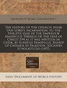 The History of the Church, from Our Lord's Incarnation, to the Twelfth Year of the Emperour Mauricius Tiberius or the Year of Christ 594 as It Was Written in Greek, by Eusebius Pamphilus, Bishop of Caesaria in Palestine, Socrates Scholasticus