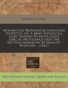 Monarchiae Britannicae Singularis Protectio, Or, a Brief Historicall Essay Tending to Prove God's Especial Providence Over the Brittish Monarchy by Hamlett Puleston ...