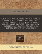 Origines Juridiciales, Or, Historical Memorials of the English Laws, Courts of Justice, Forms of Tryal, Punishment in Cases Criminal, Law-Writers, Law-Books, Grants and Settlements of Estates
