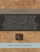 The Interest of England in the Irish Transplantation, Stated Wherein Is Held Forth to All Concerned in Irelands Good Settlement, the Benefits the Irish Transplantation Will Bring to Each of Them in Particular, & to the Common-Wealth in General