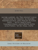 Jacobs Ladder, Or, the Devout Souls Ascention to Heaven, in Prayers, Thanksgivings, and Praises in Four Parts ...