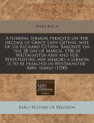 A Funeral Sermon Preach'd on the Decease of Grace Lady Gethin, Wife of Sir Richard Gethin, Baronet, on the 28 Day of March, 1700 at Westminster-Abby and for Perpetuating Her Memory a Sermon Is to Be Preach'd in Westminster-Abby, Yearly