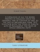A Catalogue of All the Books Printed in England Since the Dreadful Fire of London in 1666, to the End of Michaelmas Term, 1672 Together with the Titles of Publick Acts of Parliament, the Texts of Single Sermons
