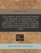 The Sabbaths Sanctification Herein I. the Grounds of the Morality of the Sabbath, II. Directions for Sanctifying It, III. Proofs That the Lords Day Is the Christians Sabbath, IIII. Aberrations about the Sabbath, V. Motives to Sanctifie the Sabbath