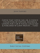 Catch That Catch Can, Or, a Choice Collection of Catches, Rounds & Canons for 3 or 4 Voyces Collected & Published by John Hilton ...