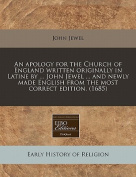 An Apology for the Church of England Written Originally in Latine by ... John Jewel ... and Newly Made English from the Most Correct Edition.