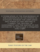 A Vindication of the Proceedings of the Convention of the Estates in Scotland Wherein the Lawfulness and Power of That Meeting Is Cleared
