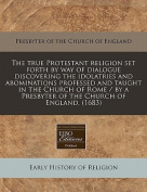 The True Protestant Religion Set Forth by Way of Dialogue Discovering the Idolatries and Abominations Professed and Taught in the Church of Rome / By a Presbyter of the Church of England.