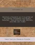 Oedipus a Tragedy, as It Is Acted at His Royal Highness the Duke's Theatre / The Authors Mr. Dryden, and Mr. Lee.