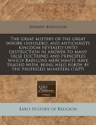 The Great Mistery of the Great Whore Unfolded, and Antichrists Kingdom Revealed Unto Destruction in Answer to Many False Doctrines and Principles Which Babylons Merchants Have Traded With, Being Held Forth by the Professed Ministers