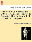 The Picture of Philadelphia; With a Compendious View of Its Societies, Literary, Benevolent, Patriotic and Religious.