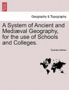 A System of Ancient and Mediaeval Geography, for the Use of Schools and Colleges.