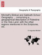 Mitchell's Biblical and Sabbath School Geography ... Comprising a Geographical Description of Palestine or the Holy Land; With the Other Regions Mentioned in the Scriptures, Etc.