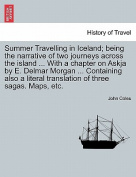Summer Travelling in Iceland; Being the Narrative of Two Journeys Across the Island ... with a Chapter on Askja by E. Delmar Morgan ... Containing Also a Literal Translation of Three Sagas. Maps, Etc.