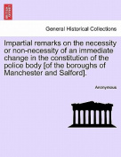 Impartial Remarks on the Necessity or Non-Necessity of an Immediate Change in the Constitution of the Police Body [Of the Boroughs of Manchester and Salford].