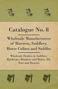 Catalogue No. 8 - Wholesale Manufacturers Of Harness, Saddlery, Horse Collars And Saddles - Wholesale Dealers In Saddlery Hardware, Blankets And Robes, Fly Nets And Dusters