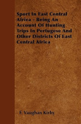 Sport In East Central Africa - Being An Account Of Hunting Trips In Pertugese And Other Districts Of East Central Africa
