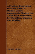 A Practical Description of Every Form of Medico-Electric Apparatus in Modern Use - With Plain Instructions for Mounting, Charging and Working