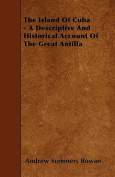 The Island Of Cuba - A Descriptive And Historical Account Of The Great Antilla