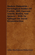 Modern Humanists - Sociological Studies of Carlyle, Mill, Emerson Arnold, Ruskin, and Spencer - With an Epilogue on Social Reconstruction.