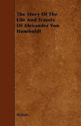 The Story of the Life and Travels of Alexander Von Humboldt