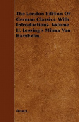 The London Edition of German Classics. with Introductions. Volume II. Lessing's Minna Von Barnhelm.