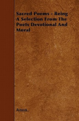 Sacred Poems - Being a Selection from the Poets Devotional and Moral