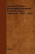 Eminent Persons - Biographies Reprinted from the Times - Volume VI - 1893 - 1894