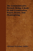 The Communicant's Manual, Being a Book of Self-Examination, Prayer, Praise, and Thanksgiving