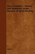 Life's Victories - Stories and Memories of the Success of Spirit Healing