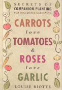 Carrots Love Tomatoes & Roses Love Garlic  : Secrets of Companion Planting for Successful Gardening