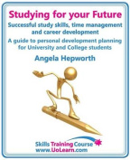Studying for Your Future - Successful Study Skills, Time Management, Employability Skills and Career Development - A Guide to Personal Development Planning (PDP) for University and College Students