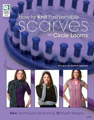 How to Knit Fashionable Scarves on a Circle Loom: New Techniques for Knitting 12 . Designs