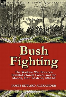 Bush Fighting: The Waikato War Between British/Colonial Forces and the Maoris, New Zealand, 1863-64
