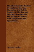 The Church and Liberties of England. the True Character and Public Danger of the Present Extreme Movement in the National Church; With Dedication and