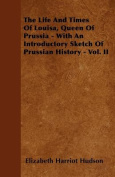 The Life and Times of Louisa, Queen of Prussia - With an Introductory Sketch of Prussian History - Vol. II