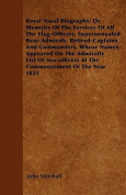 Royal Naval Biography; Or, Memoirs of the Services of All the Flag-Officers, Superannuated Rear-Admirals, Retired-Captains, and Commanders, Whose Name