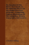 The Beauties of the Shore; Or, a Guide to the Watering-Places on the South-East Coast of Devon - Comprising Copious Illustrations of the Antiquities,
