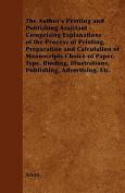 The Author's Printing and Publishing Assistant - Comprising Explanations of the Process of Printing, Preparation and Calculation of Manuscripts Choice