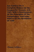 Guy Fawkes; Or, a Complete History of the Gunpowder Treason, A.D. 1605, with a Development of the Principles of the Conspirators, and Some Notices of