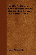 The Life of Titian - With Anecdotes of the Distinguished Persons of His Time - Vol. I