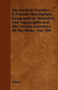 The Modern Traveller. a Popular Description, Geographical, Historical, and Topographical, of the Various Countries of the Globe. Vol. VIII