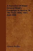 A Narrative of Major General Wool's Campaign in Mexico, in the Years 1846, 1847, and 1848