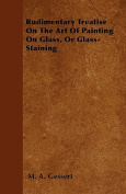 Rudimentary Treatise on the Art of Painting on Glass, or Glass-Staining