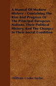 A Manual of Modern History - Containing the Rise and Progress of the Principal European Nations, Their Political History, and the Changes in Their Soc